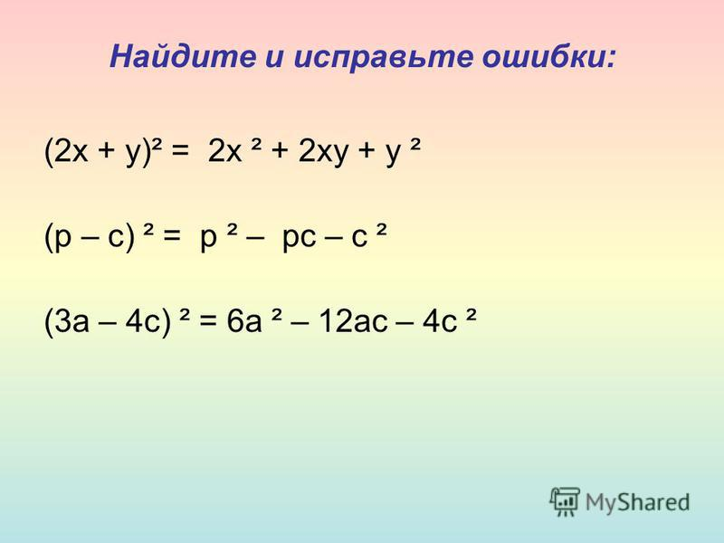 Найдите и исправьте ошибки: (2 х + у)² = 2 х ² + 2 ху + у ² (р – с) ² = р ² – рс – с ² (3 а – 4 с) ² = 6 а ² – 12 ас – 4 с ²