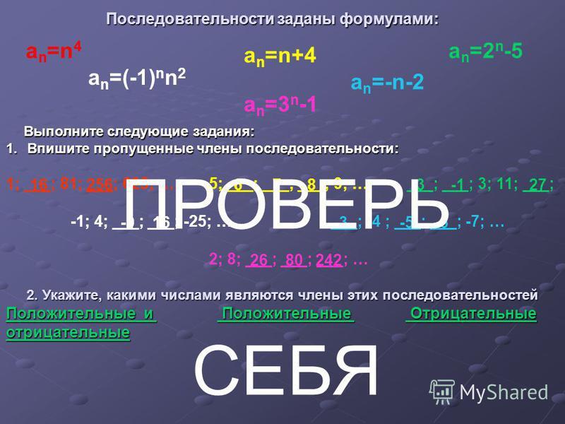 Последовательности заданы формулами: Последовательности заданы формулами: a n =(-1) n n 2 a n =n 4 a n =n+4 a n =-n-2 a n =2 n -5 a n =3 n -1 2. Укажите, какими числами являются члены этих последовательностей Положительные и и Положительные Положител