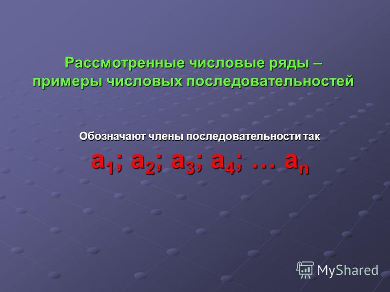 Рассмотренные числовые ряды – примеры числовых последовательностей Обозначают члены последовательности так а 1; а 2; а 3; а 4; … an