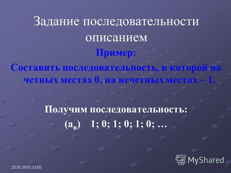 Задание последовательности описанием Пример: Составить последовательность, в которой на четных местах 0, на нечетных местах – 1. Получим последовательность: (a n ) 1; 0; 1; 0; 1; 0; … 22.05.2015 23:07