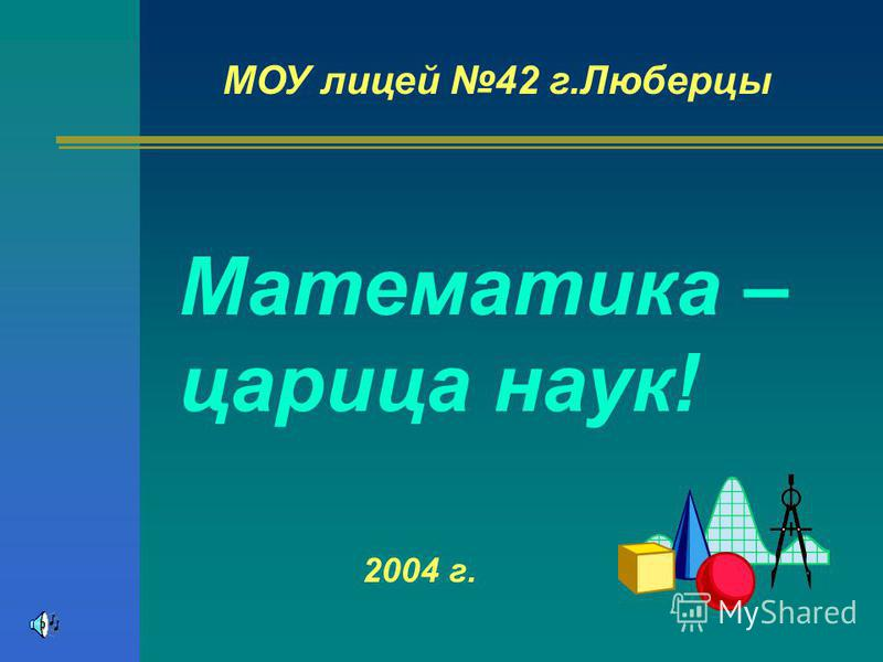 МОУ лицей 42 г.Люберцы Математика – царица наук! 2004 г.