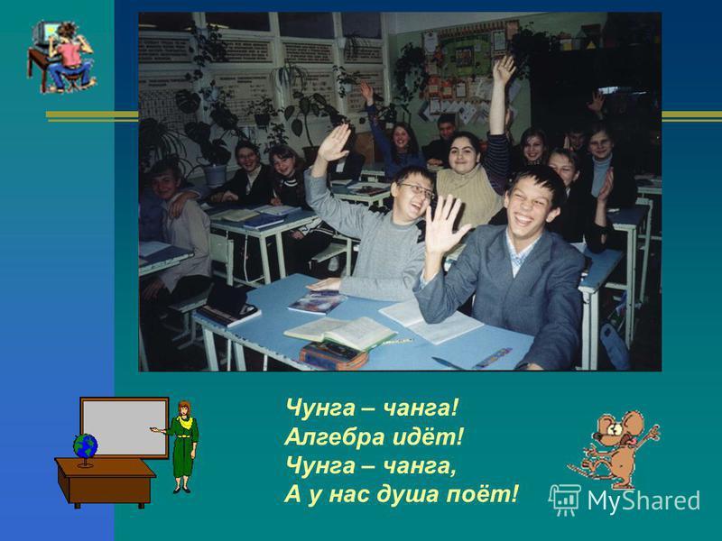Чунга – чанга! Алгебра идёт! Чунга – чанга, А у нас душа поёт!