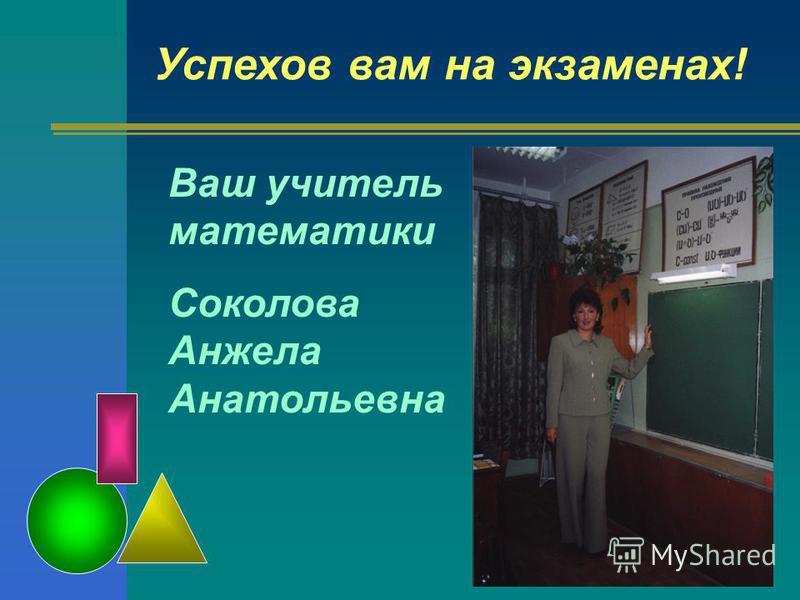 Ваш учитель математики Соколова Анжела Анатольевна Успехов вам на экзаменах!