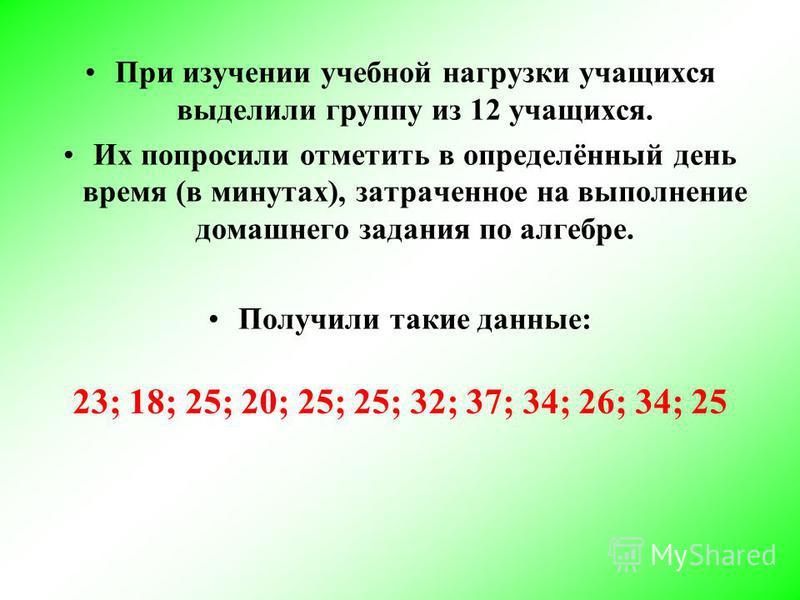 При изучении учебной нагрузки учащихся выделили группу из 12 учащихся. Их попросили отметить в определённый день время (в минутах), затраченное на выполнение домашнего задания по алгебре. Получили такие данные: 23; 18; 25; 20; 25; 25; 32; 37; 34; 26;