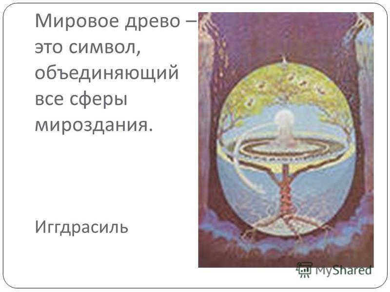 Мировое древо – это символ, объединяющий все сферы мироздания. Иггдрасиль