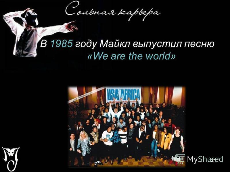21 В 1985 году Майкл выпустил песню «We are the world» 21