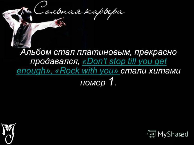 4 Альбом стал платиновым, прекрасно продавался, «Don't stop till you get enough», «Rock with you» стали хитами номер 1.«Don't stop till you get enough», «Rock with you» 4