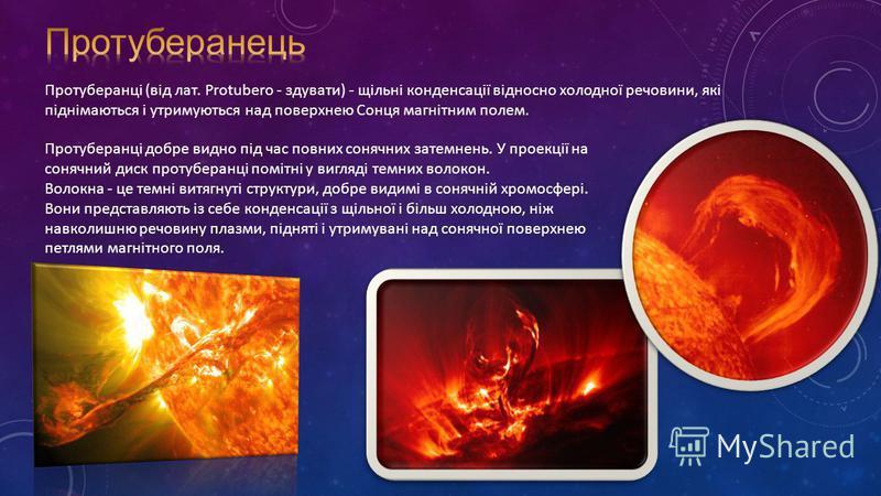 Протуберанці (від лат. Protubero - здувати) - щільні конденсації відносно холодної речовини, які піднімаються і утримуються над поверхнею Сонця магнітним полем. Протуберанці добре видно під час повних сонячних затемнень. У проекції на сонячний диск п