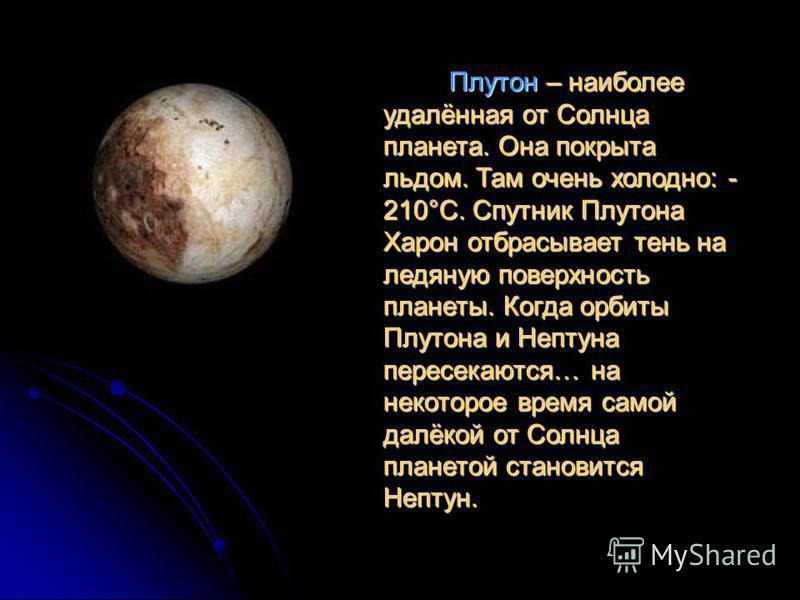 Плутон – наиболее удалённая от Солнца планета. Она покрыта льдом. Там очень холодно: - 210°С. Спутник Плутона Харон отбрасывает тень на ледяную поверхность планеты. Когда орбиты Плутона и Нептуна пересекаются… на некоторое время самой далёкой от Солн