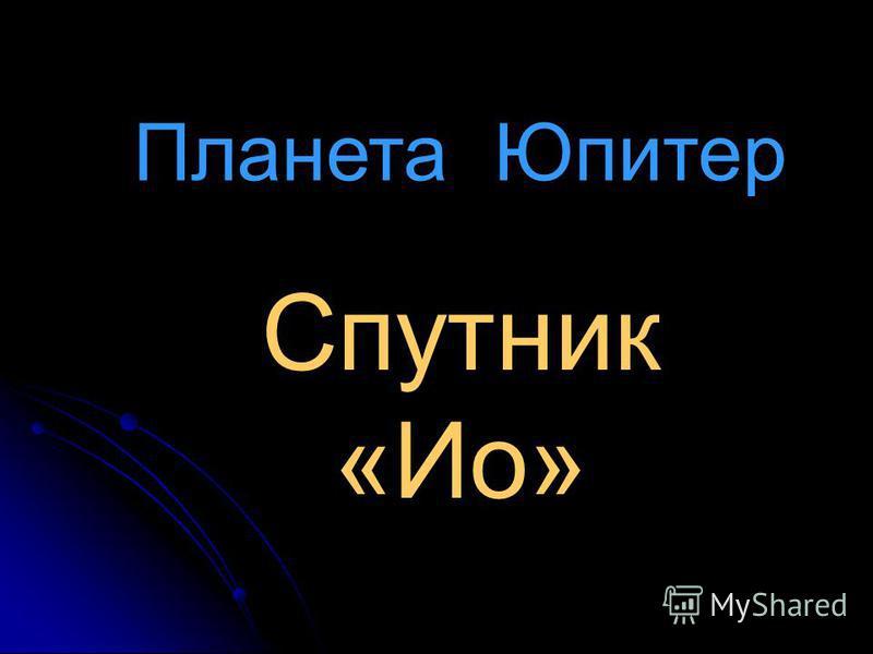 Планета Юпитер Спутник «Ио»