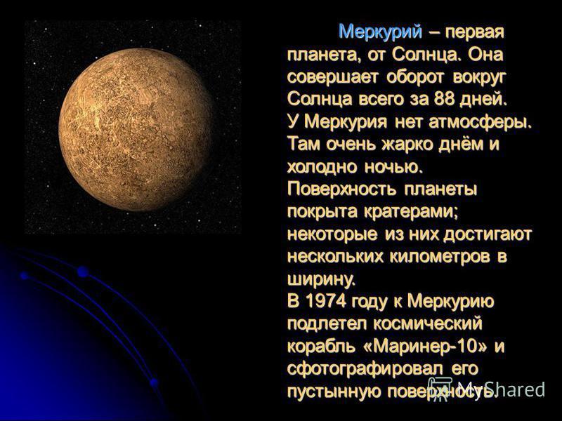 Меркурий – первая планета, от Солнца. Она совершает оборот вокруг Солнца всего за 88 дней. У Меркурия нет атмосферы. Там очень жарко днём и холодно ночью. Поверхность планеты покрыта кратерами; некоторые из них достигают нескольких километров в ширин