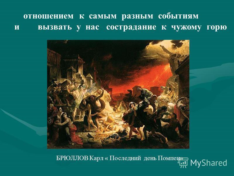 отношением к самым разным событиям и вызвать у нас сострадание к чужому горю БРЮЛЛОВ Карл « Последний день Помпеи»