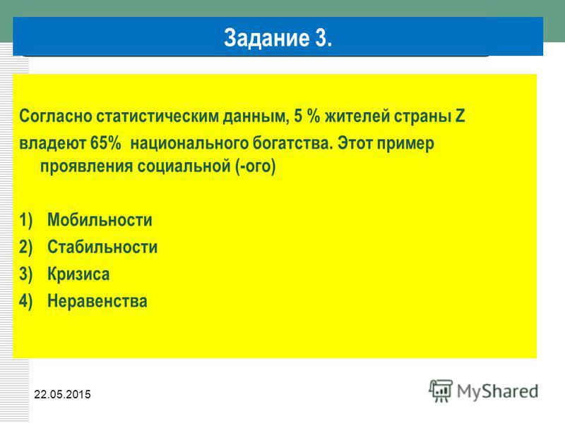 22.05.2015 Задание 3. Согласно статистическим данным, 5 % жителей страны Z владеют 65% национального богатства. Этот пример проявления социальной (-ого) 1)Мобильности 2)Стабильности 3)Кризиса 4)Неравенства