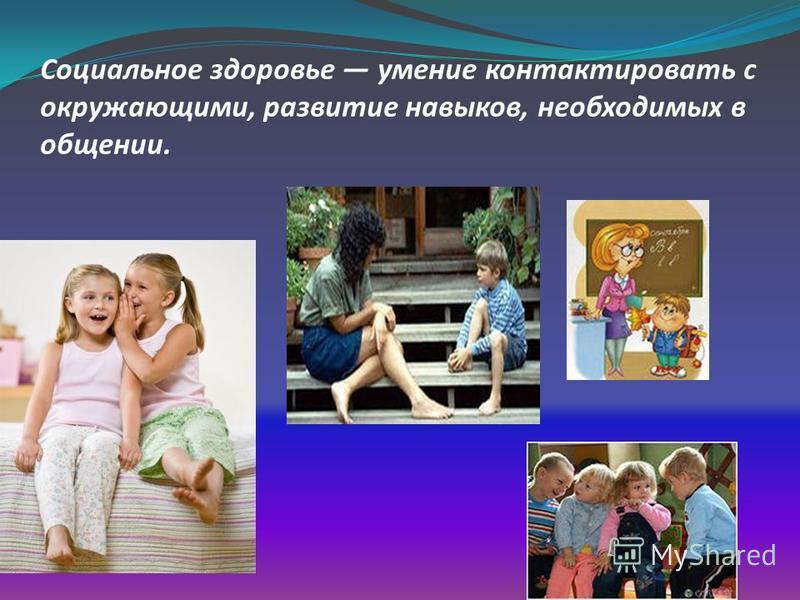 Социальное здоровье умение контактировать с окружающими, развитие навыков, необходимых в общении.