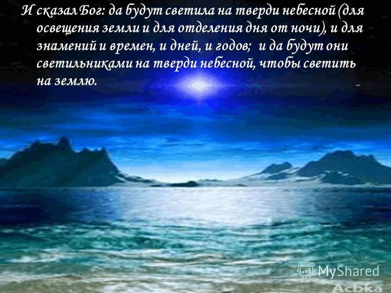 И сказал Бог: да будут светила на тверди небесной (для освещения земли и для отделения дня от ночи), и для знамений и времен, и дней, и годов; и да будут они светильниками на тверди небесной, чтобы светить на землю.