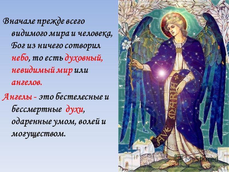 Вначале прежде всего видимого мира и человека, Бог из ничего сотворил небо, то есть духовный, невидимый мир или ангелов. Ангелы - это бестелесные и бессмертные духи, одаренные умом, волей и могуществом.