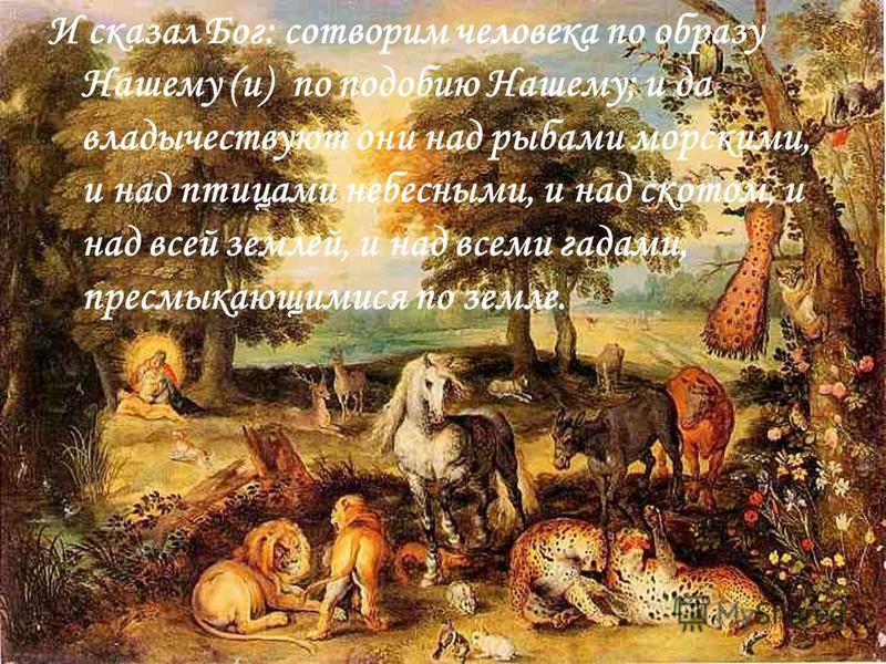 И сказал Бог: сотворим человека по образу Нашему (и) по подобию Нашему; и да владычествуют они над рыбами морскими, и над птицами небесными, и над скотом, и над всей землей, и над всеми гадами, пресмыкающимися по земле.