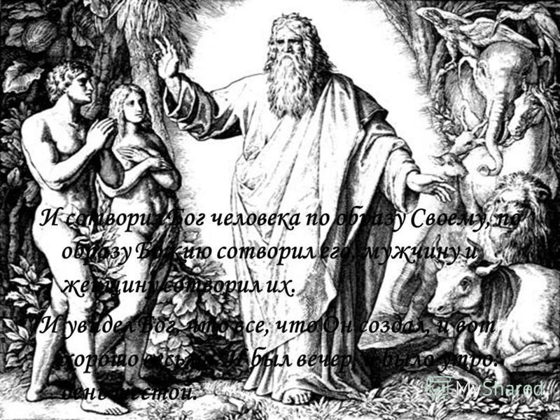 И сотворил Бог человека по образу Своему, по образу Божию сотворил его, мужчину и женщину сотворил их. И увидел Бог, что все, что Он создал, и вот хорошо весьма. И был вечер, и было утро: день шестой.