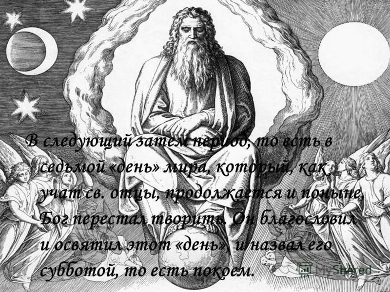 В следующий затем период, то есть в седьмой «день» мира, который, как учат св. отцы, продолжается и поныне, Бог перестал творить. Он благословил и освятил этот «день», и назвал его субботой, то есть покоем.