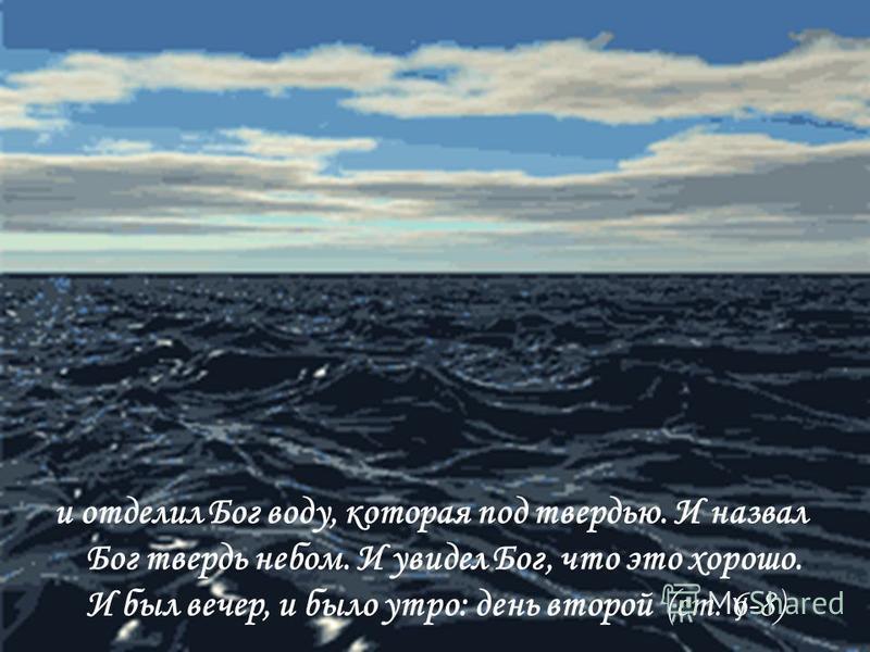 и отделил Бог воду, которая под твердью. И назвал Бог твердь небом. И увидел Бог, что это хорошо. И был вечер, и было утро: день второй (ст. 6-8)