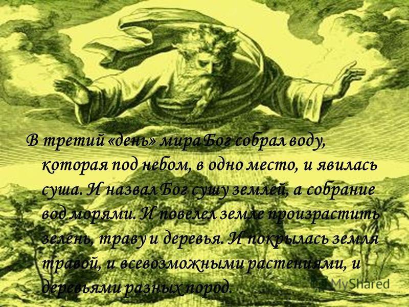 В третий «день» мира Бог собрал воду, которая под небом, в одно место, и явилась суша. И назвал Бог сушу землей, а собрание вод морями. И повелел земле произрастить зелень, траву и деревья. И покрылась земля травой, и всевозможными растениями, и дере
