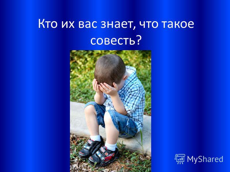 Кто их вас знает, что такое совесть?