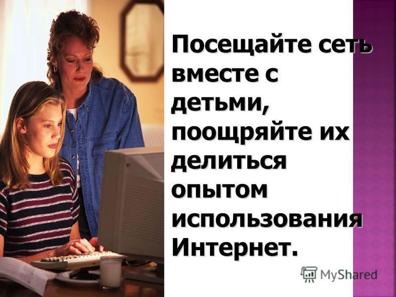 Посещайте сеть вместе с детьми, поощряйте их делиться опытом использования Интернет.