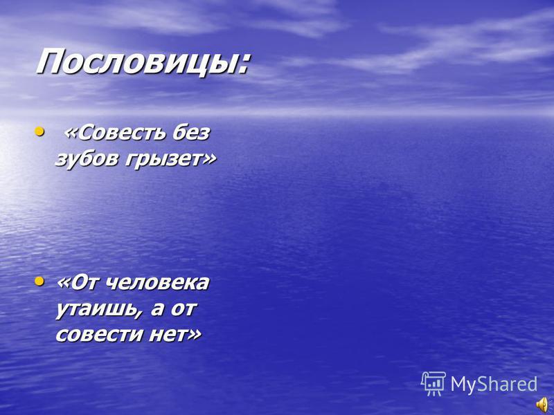 Пословицы: «Совесть без зубов грызет» «Совесть без зубов грызет» «От человека утаишь, а от совести нет» «От человека утаишь, а от совести нет»