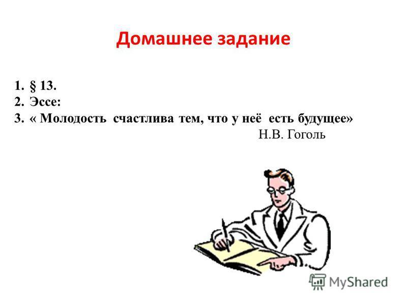 Домашнее задание 1.§ 13. 2.Эссе: 3.« Молодость счастлива тем, что у неё есть будущее» Н.В. Гоголь