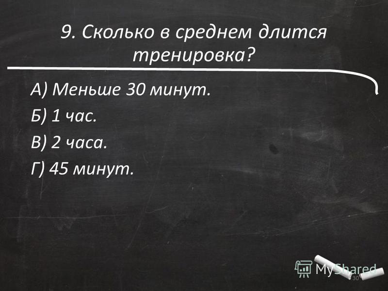 9. Сколько в среднем длится тренировка? А) Меньше 30 минут. Б) 1 час. В) 2 часа. Г) 45 минут. 30