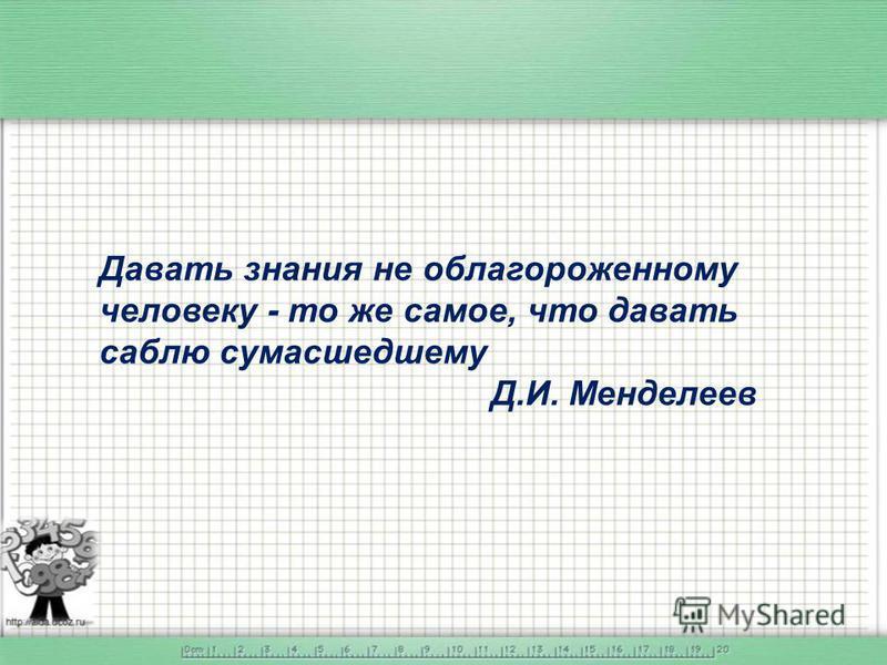Давать знания не облагороженному человеку - то же самое, что давать саблю сумасшедшему Д.И. Менделеев