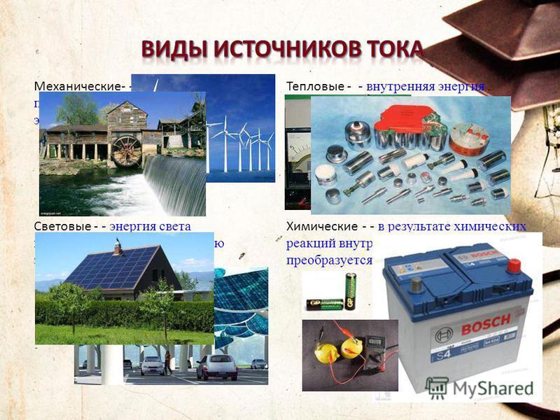 Механические- - механическая энергия преобразуется в электрическую энергию. Тепловые - - внутренняя энергия преобразуется в электрическую энергию. Световые - - энергия света преобразуется в электрическую энергию. Химические - - в результате химически