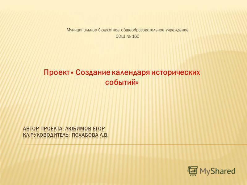 Муниципальное бюджетное общеобразовательное учреждение СОШ 165 Проект « Создание календаря исторических событий»
