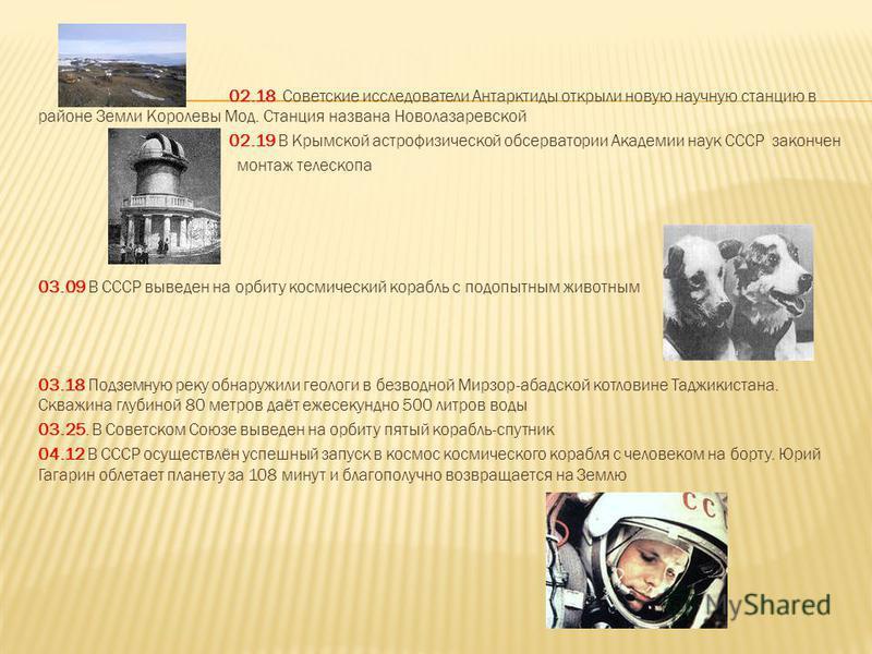 02.18 Советские исследователи Антарктиды открыли новую научную станцию в районе Земли Королевы Мод. Станция названа Новолазаревской 02.19 В Крымской астрофизической обсерватории Академии наук СССР закончен монтаж телескопа 03.09 В СССР выведен на орб