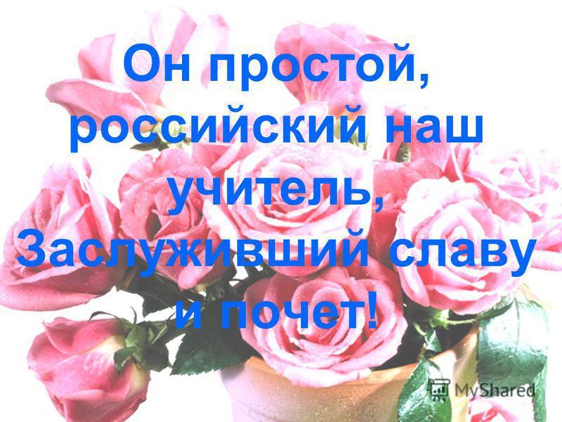 Он простой, российский наш учитель, Заслуживший славу и почет!