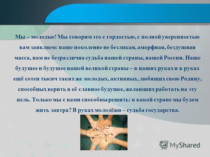 Мы – молодые! Мы говорим это с гордостью, с полной уверенностью вам заявляем: наше поколение не безликая, аморфная, бездушная масса, нам не безразлична судьба нашей страны, нашей России. Наше будущее и будущее нашей великой страны – в наших руках и в