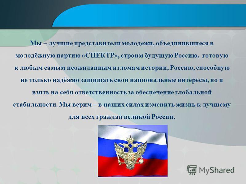 Мы – лучшие представители молодежи, объединившиеся в молодёжную партию «СПЕКТР», строим будущую Россию, готовую к любым самым неожиданным изломам истории, Россию, способную не только надёжно защищать свои национальные интересы, но и взять на себя отв