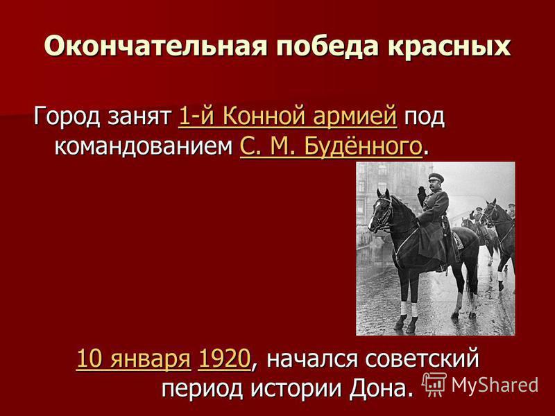 Окончательная победа красных Город занят 1-й Конной армией под командованием С. М. Будённого. 1-й Конной армиейС. М. Будённого 1-й Конной армиейС. М. Будённого 10 января 10 января 1920, начался советский период истории Дона. 1920 10 января 1920