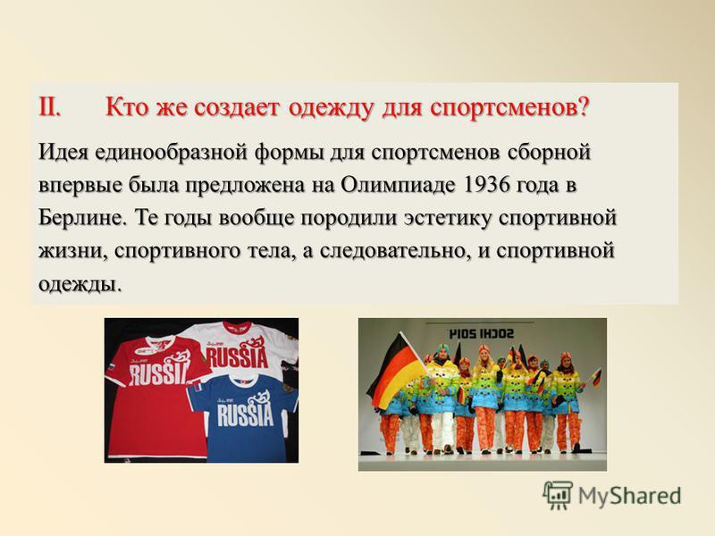 II. Кто же создает одежду для спортсменов? Идея единообразной формы для спортсменов сборной впервые была предложена на Олимпиаде 1936 года в Берлине. Те годы вообще породили эстетику спортивной жизни, спортивного тела, а следовательно, и спортивной о