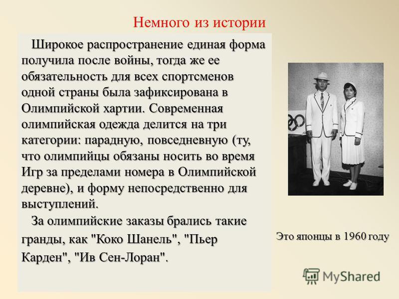 Широкое распространение единая форма получила после войны, тогда же ее обязательность для всех спортсменов одной страны была зафиксирована в Олимпийской хартии. Современная олимпийская одежда делится на три категории: парадную, повседневную (ту, что