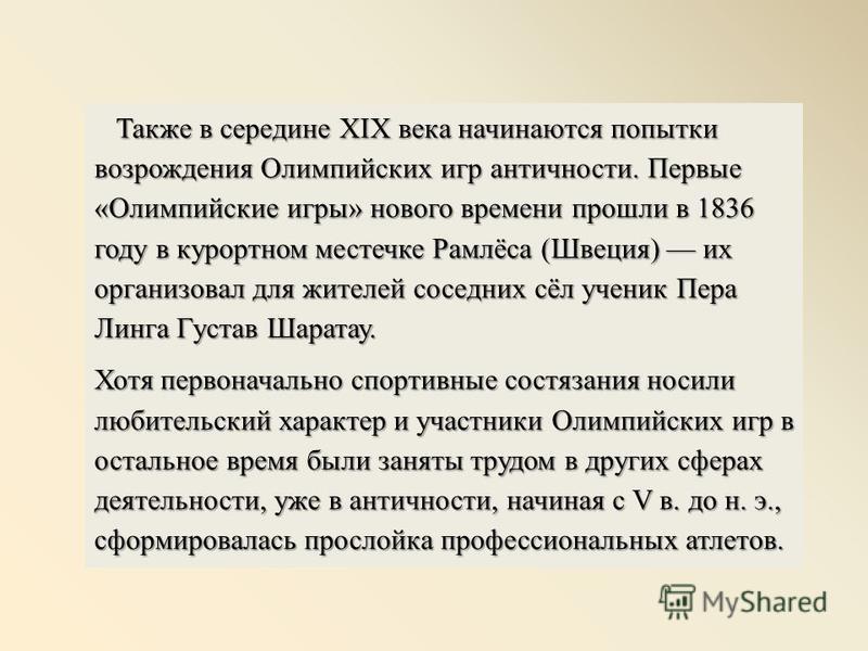 Также в середине XIX века начинаются попытки возрождения Олимпийских игр античности. Первые «Олимпийские игры» нового времени прошли в 1836 году в курортном местечке Рамлёса (Швеция) их организовал для жителей соседних сёл ученик Пера Линга Густав Ша