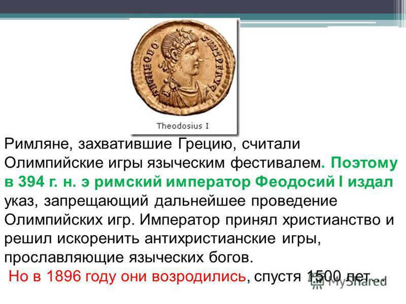 Римляне, захватившие Грецию, считали Олимпийские игры языческим фестивалем. Поэтому в 394 г. н. э римский император Феодосий I издал указ, запрещающий дальнейшее проведение Олимпийских игр. Император принял христианство и решил искоренить антихристиа