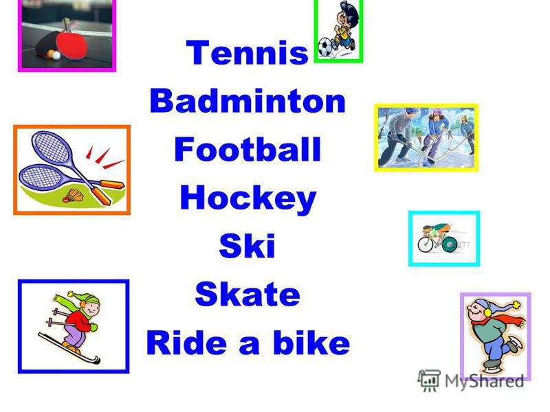 Tennis Badminton Football Hockey Ski Skate Ride a bike