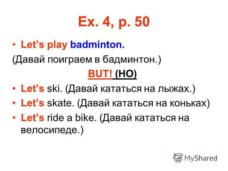 Ex. 4, p. 50 Lets play badminton. (Давай поиграем в бадминтон.) BUT! (HO) Lets ski. (Давай кататься на лыжах.) Lets skate. (Давай кататься на коньках) Lets ride a bike. (Давай кататься на велосипеде.)