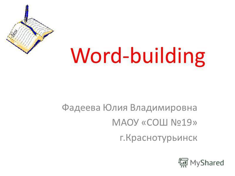 Word-building Фадеева Юлия Владимировна МАОУ «СОШ 19» г.Краснотурьинск