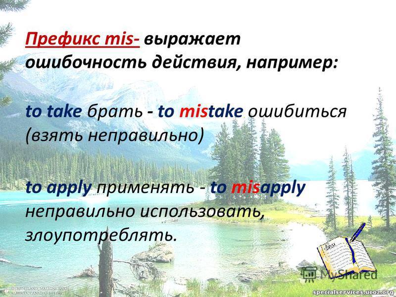 Префикс mis- выражает ошибочность действия, например: to take брать - to mistake ошибиться (взять неправильно) to apply применять - to misapply неправильно использовать, злоупотреблять.