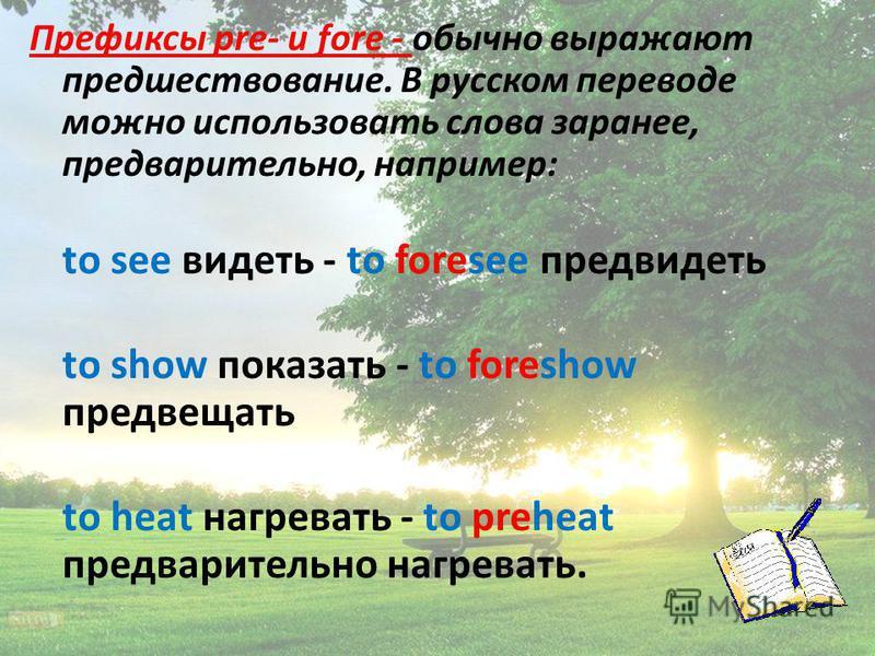 Префиксы pre- и fore - обычно выражают предшествование. В русском переводе можно использовать слова заранее, предварительно, например: to see видеть - to foresee предвидеть to show показать - to foreshow предвещать to heat нагревать - to preheat пред