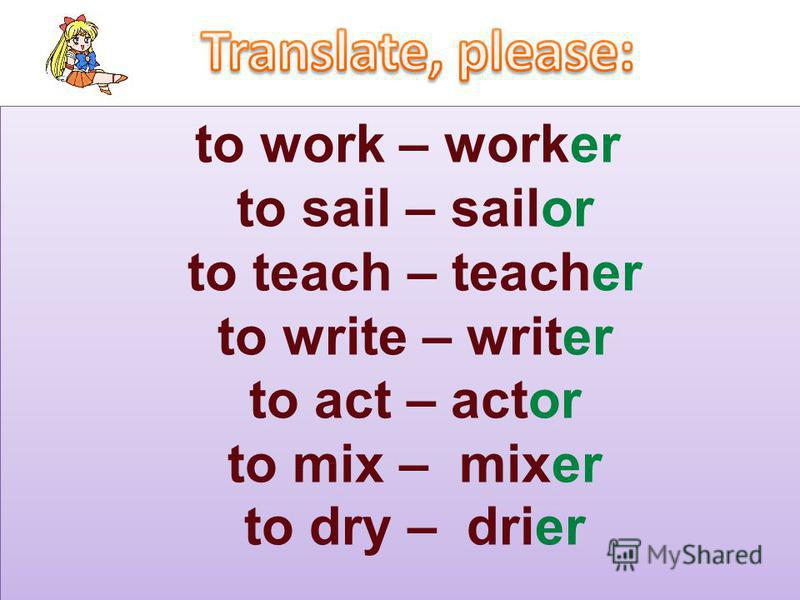 to work – worker to sail – sailor to teach – teacher to write – writer to act – actor to mix – mixer to dry – drier
