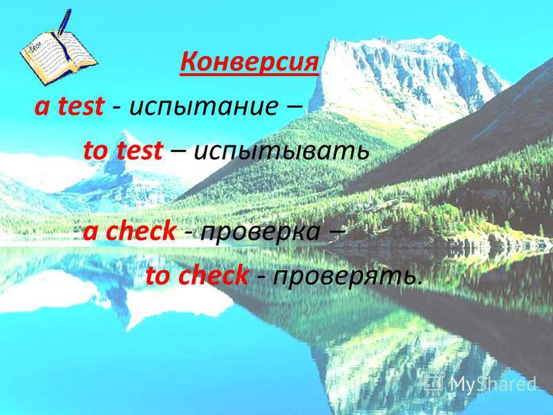 Конверсия a test - испытание – to test – испытывать a check - проверка – to check - проверять.