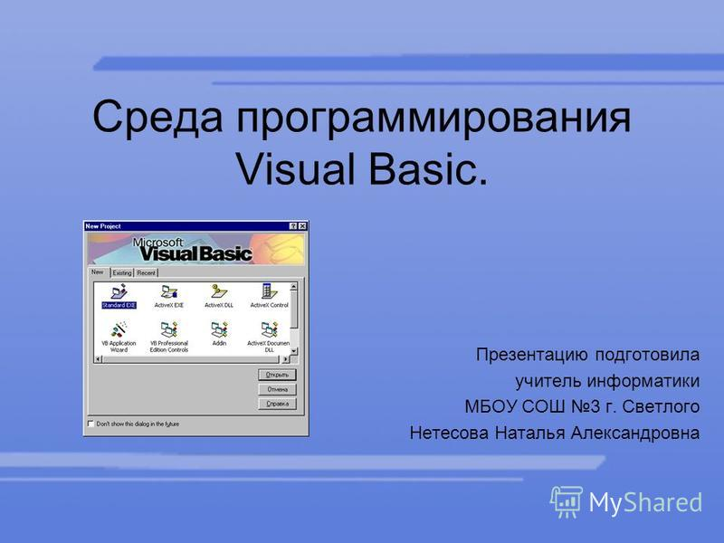 Среда программирования Visual Basic. Презентацию подготовила учитель информатики МБОУ СОШ 3 г. Светлого Нетесова Наталья Александровна